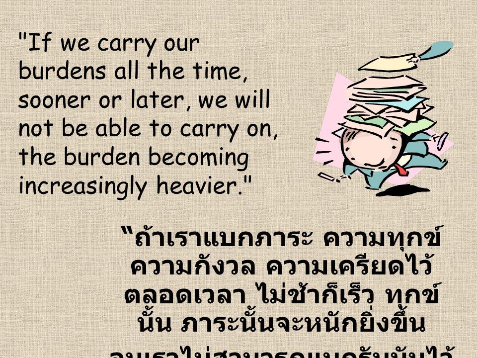 If we carry our burdens all the time, sooner or later, we will not be able to carry on, the burden becoming increasingly heavier. ถ้าเราแบกภาระ ความทุกข์ ความกังวล ความเครียดไว้ ตลอดเวลา ไม่ช้าก็เร็ว ทุกข์ นั้น ภาระนั้นจะหนักยิ่งขึ้น จนเราไม่สามารถแบกรับมันไว้ ได้