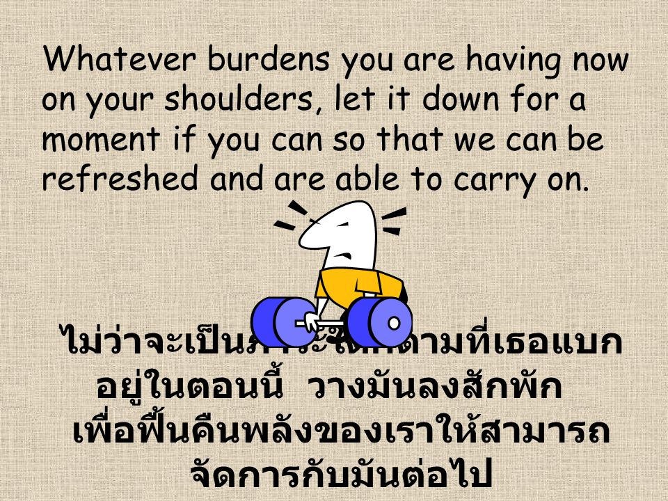 Whatever burdens you are having now on your shoulders, let it down for a moment if you can so that we can be refreshed and are able to carry on. ไม่ว่
