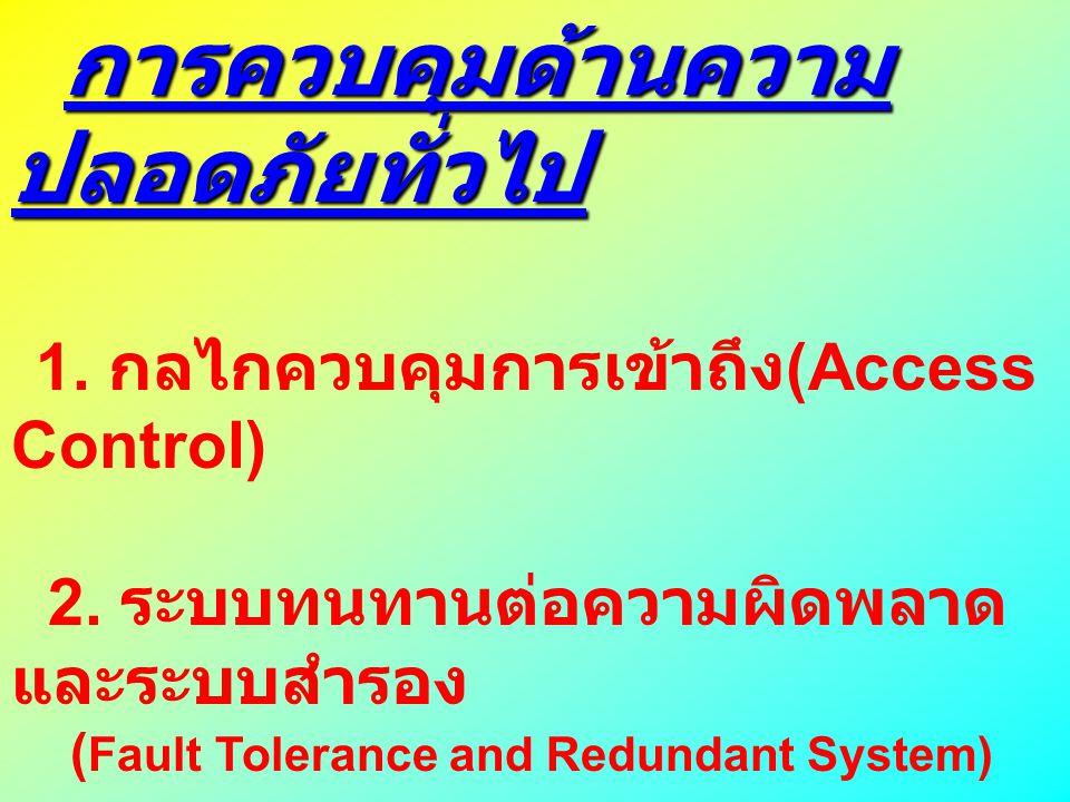 การควบคุมด้านความ ปลอดภัยทั่วไป การควบคุมด้านความ ปลอดภัยทั่วไป 1. กลไกควบคุมการเข้าถึง (Access Control) 2. ระบบทนทานต่อความผิดพลาด และระบบสำรอง ( Fau