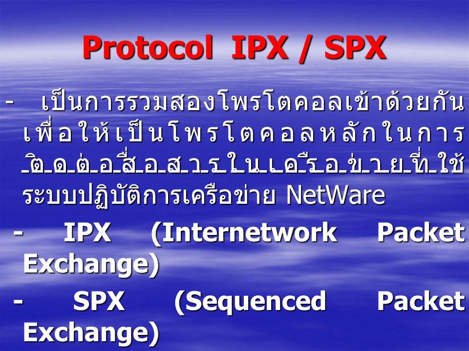 Protocol IPX / SPX - เป็นการรวมสองโพรโตคอลเข้าด้วยกัน เพื่อให้เป็นโพรโตคอลหลักในการ ติดต่อสื่อสารในเครือข่ายที่ใช้ ระบบปฏิบัติการเครือข่าย NetWare - I