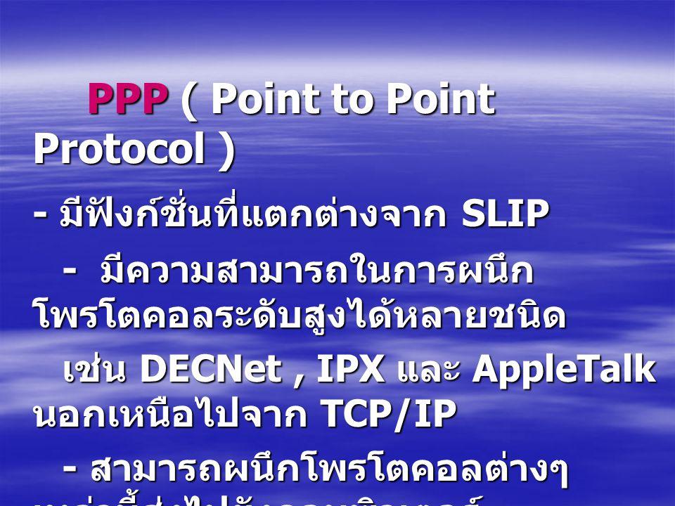 PPP ( Point to Point Protocol ) PPP ( Point to Point Protocol ) - มีฟังก์ชั่นที่แตกต่างจาก SLIP - มีความสามารถในการผนึก โพรโตคอลระดับสูงได้หลายชนิด -
