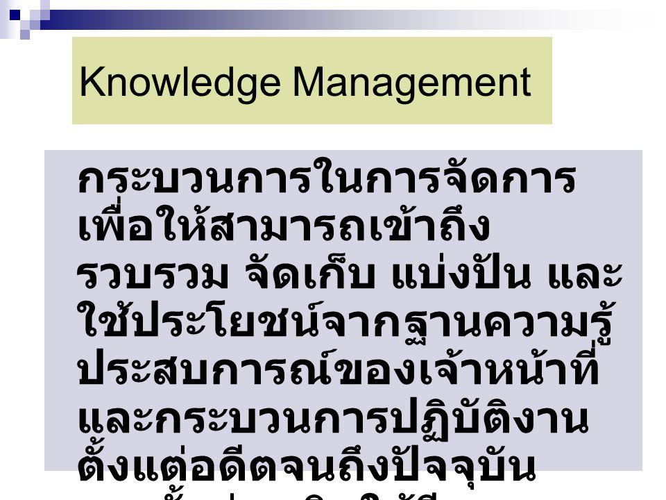 Knowledge Management กระบวนการในการจัดการ เพื่อให้สามารถเข้าถึง รวบรวม จัดเก็บ แบ่งปัน และ ใช้ประโยชน์จากฐานความรู้ ประสบการณ์ของเจ้าหน้าที่ และกระบวน