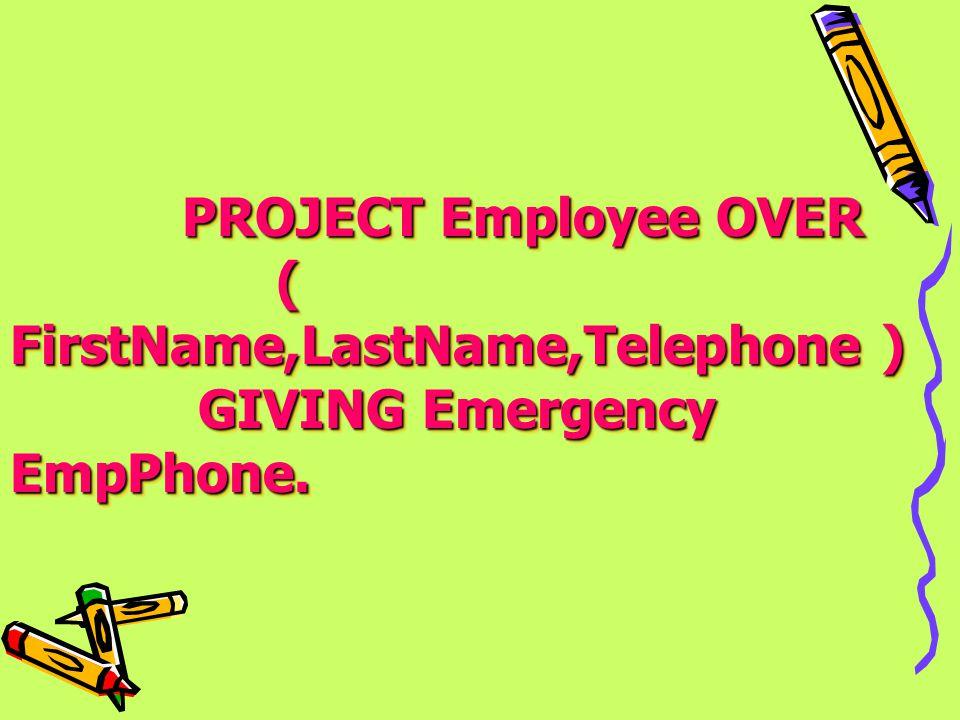 PROJECT Employee OVER PROJECT Employee OVER ( FirstName,LastName,Telephone ) ( FirstName,LastName,Telephone ) GIVING Emergency EmpPhone. GIVING Emerge