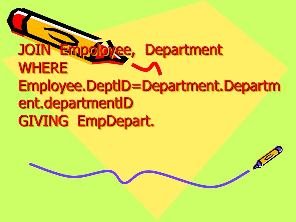 JOIN Empoloyee, Department WHERE Employee.DeptlD=Department.Departm ent.departmentlD GIVING EmpDepart.