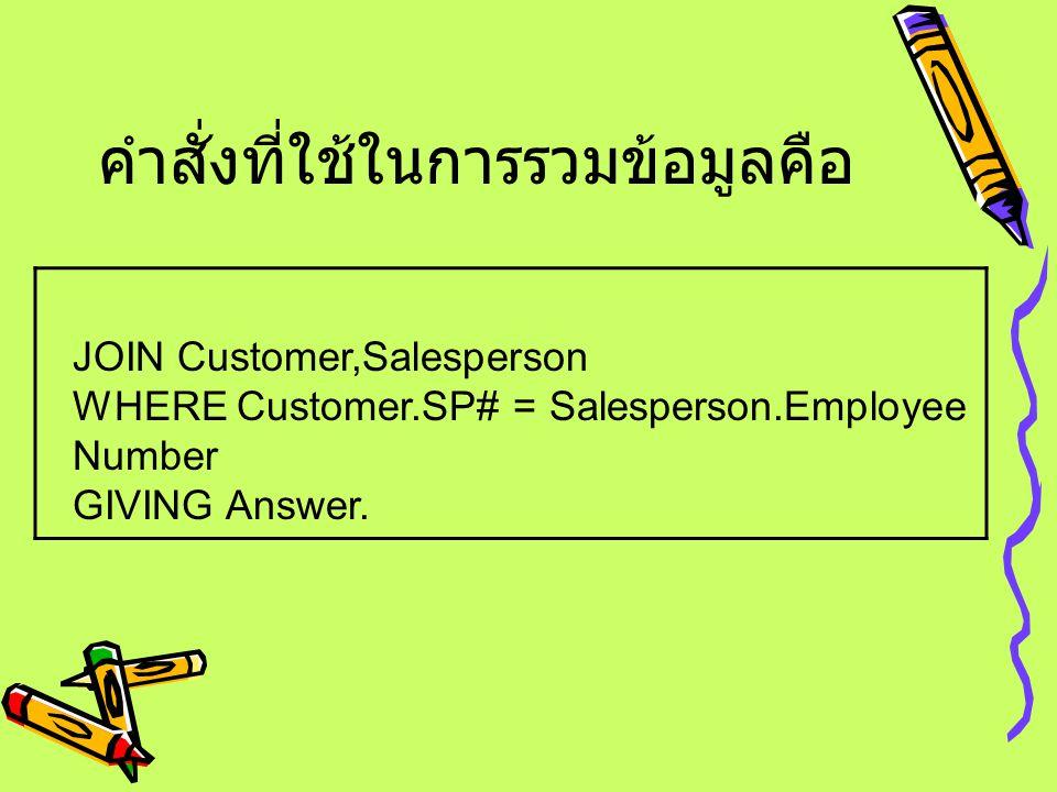 คำสั่งที่ใช้ในการรวมข้อมูลคือ JOIN Customer,Salesperson WHERE Customer.SP# = Salesperson.Employee Number GIVING Answer.