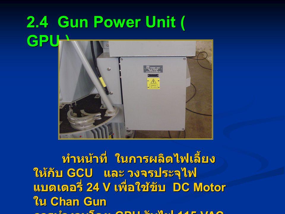 2.4 Gun Power Unit ( GPU ) ทำหน้าที่ ในการผลิตไฟเลี้ยง ให้กับ GCU และ วงจรประจุไฟ แบตเตอรี่ 24 V เพื่อใช้ขับ DC Motor ใน Chan Gun การทำงานโดย GPU รับไฟ 115 VAC ผ่าน Fuse F8 (10A)