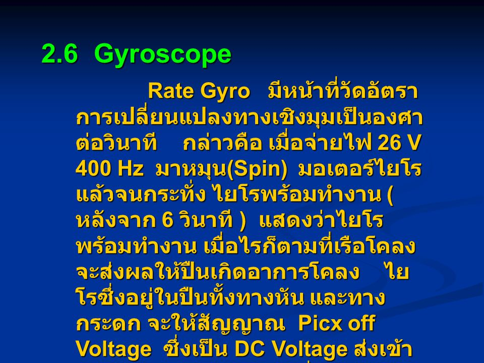 2.6 Gyroscope Rate Gyro มีหน้าที่วัดอัตรา การเปลี่ยนแปลงทางเชิงมุมเป็นองศา ต่อวินาที กล่าวคือ เมื่อจ่ายไฟ 26 V 400 Hz มาหมุน (Spin) มอเตอร์ไยโร แล้วจนกระทั่ง ไยโรพร้อมทำงาน ( หลังจาก 6 วินาที ) แสดงว่าไยโร พร้อมทำงาน เมื่อไรก็ตามที่เรือโคลง จะส่งผลให้ปืนเกิดอาการโคลง ไย โรซึ่งอยู่ในปืนทั้งทางหัน และทาง กระดก จะให้สัญญาณ Picx off Voltage ซึ่งเป็น DC Voltage ส่งเข้า ไปยัง Electronic one เพื่อ จุดประสงค์ในการชดเชยอาการโคลง ของเรือ ทำให้เสมือนว่าปืนตั้งอยู่กับที่ ตลอดเวลา Rate Gyro มีหน้าที่วัดอัตรา การเปลี่ยนแปลงทางเชิงมุมเป็นองศา ต่อวินาที กล่าวคือ เมื่อจ่ายไฟ 26 V 400 Hz มาหมุน (Spin) มอเตอร์ไยโร แล้วจนกระทั่ง ไยโรพร้อมทำงาน ( หลังจาก 6 วินาที ) แสดงว่าไยโร พร้อมทำงาน เมื่อไรก็ตามที่เรือโคลง จะส่งผลให้ปืนเกิดอาการโคลง ไย โรซึ่งอยู่ในปืนทั้งทางหัน และทาง กระดก จะให้สัญญาณ Picx off Voltage ซึ่งเป็น DC Voltage ส่งเข้า ไปยัง Electronic one เพื่อ จุดประสงค์ในการชดเชยอาการโคลง ของเรือ ทำให้เสมือนว่าปืนตั้งอยู่กับที่ ตลอดเวลา