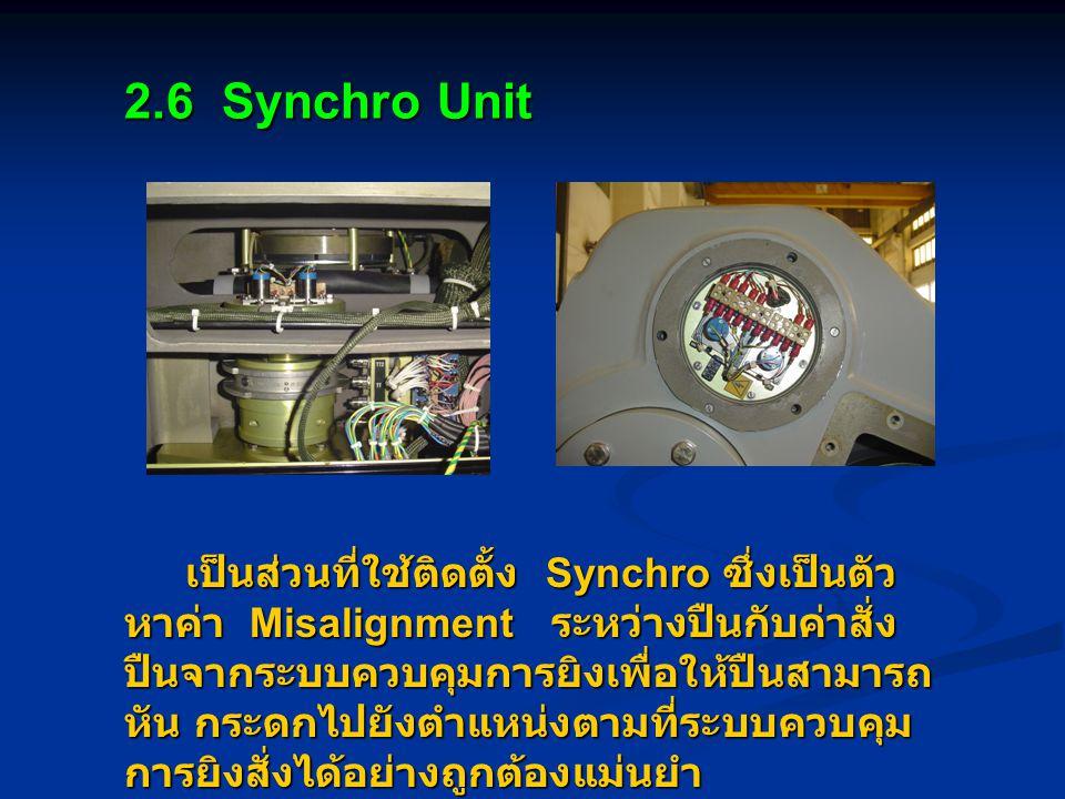 2.6 Synchro Unit เป็นส่วนที่ใช้ติดตั้ง Synchro ซึ่งเป็นตัว หาค่า Misalignment ระหว่างปืนกับค่าสั่ง ปืนจากระบบควบคุมการยิงเพื่อให้ปืนสามารถ หัน กระดกไปยังตำแหน่งตามที่ระบบควบคุม การยิงสั่งได้อย่างถูกต้องแม่นยำ เป็นส่วนที่ใช้ติดตั้ง Synchro ซึ่งเป็นตัว หาค่า Misalignment ระหว่างปืนกับค่าสั่ง ปืนจากระบบควบคุมการยิงเพื่อให้ปืนสามารถ หัน กระดกไปยังตำแหน่งตามที่ระบบควบคุม การยิงสั่งได้อย่างถูกต้องแม่นยำ