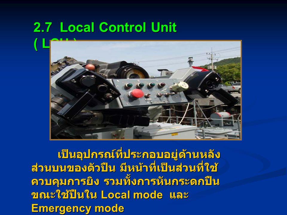 2.7 Local Control Unit ( LCU ) เป็นอุปกรณ์ที่ประกอบอยู่ด้านหลัง ส่วนบนของตัวปืน มีหน้าที่เป็นส่วนที่ใช้ ควบคุมการยิง รวมทั้งการหันกระดกปืน ขณะใช้ปืนใน Local mode และ Emergency mode เป็นอุปกรณ์ที่ประกอบอยู่ด้านหลัง ส่วนบนของตัวปืน มีหน้าที่เป็นส่วนที่ใช้ ควบคุมการยิง รวมทั้งการหันกระดกปืน ขณะใช้ปืนใน Local mode และ Emergency mode