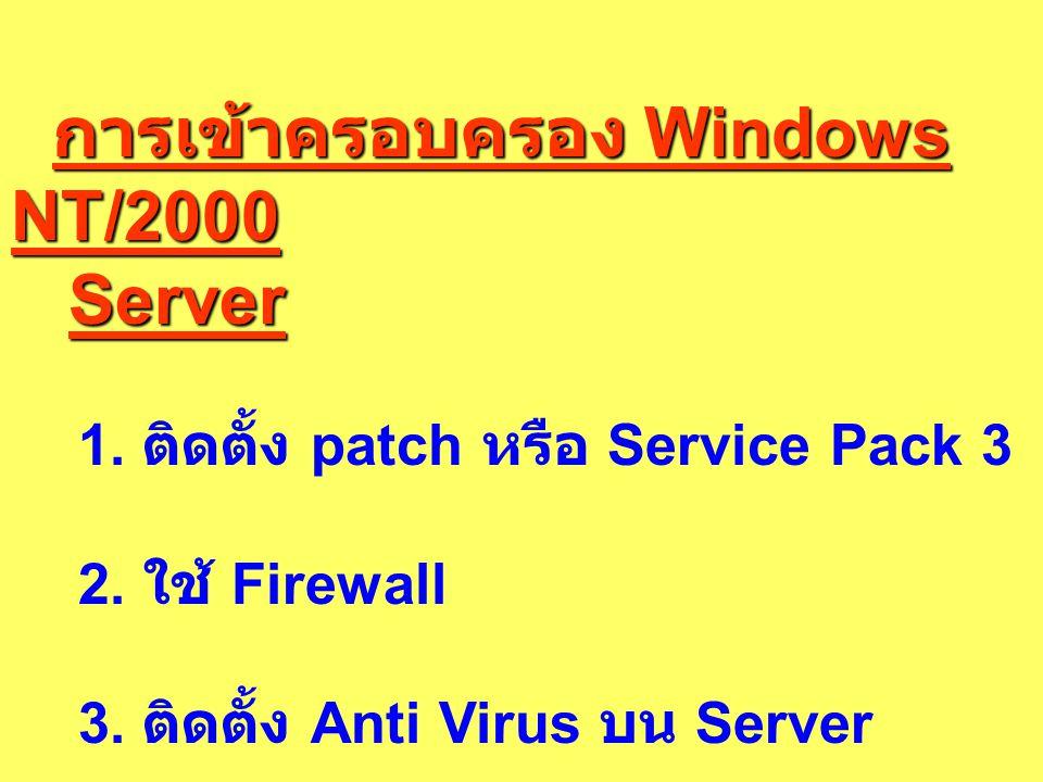 การเข้าครอบครอง Windows NT/2000 การเข้าครอบครอง Windows NT/2000 Server Server 1. ติดตั้ง patch หรือ Service Pack 3 2. ใช้ Firewall 3. ติดตั้ง Anti Vir