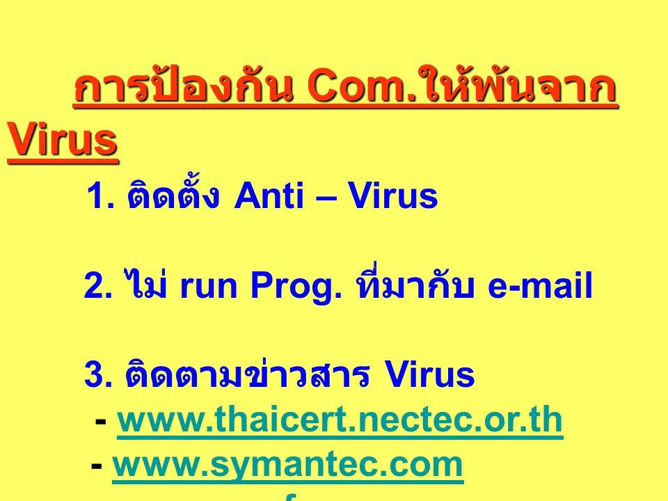การป้องกัน Com. ให้พ้นจาก Virus การป้องกัน Com. ให้พ้นจาก Virus 1. ติดตั้ง Anti – Virus 2. ไม่ run Prog. ที่มากับ e-mail 3. ติดตามข่าวสาร Virus - www.