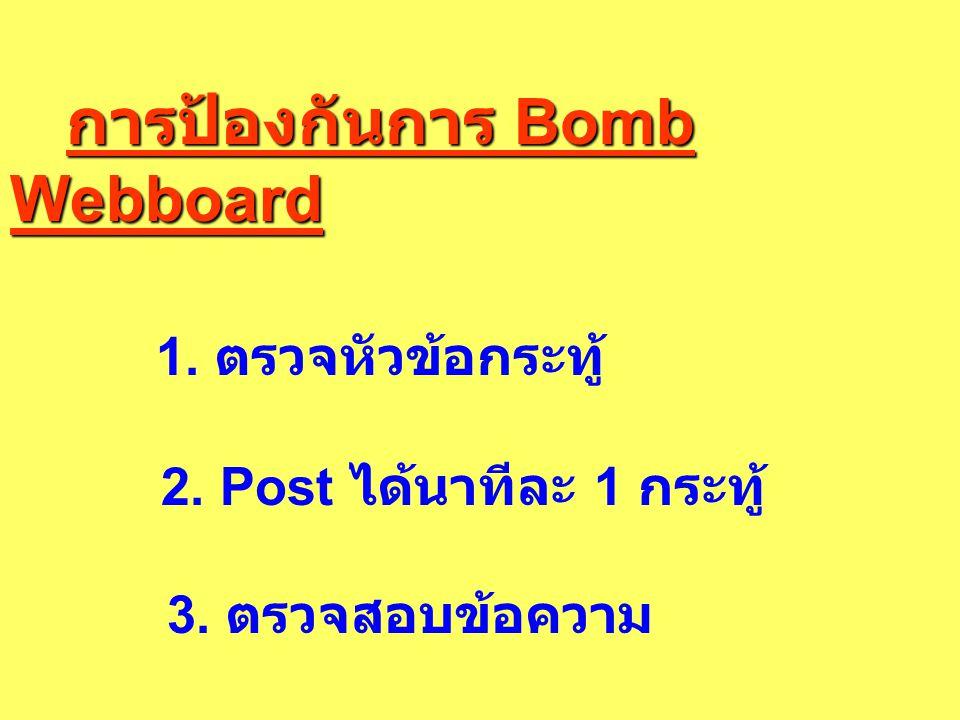 การป้องกันการ Bomb Webboard การป้องกันการ Bomb Webboard 1. ตรวจหัวข้อกระทู้ 2. Post ได้นาทีละ 1 กระทู้ 3. ตรวจสอบข้อความ
