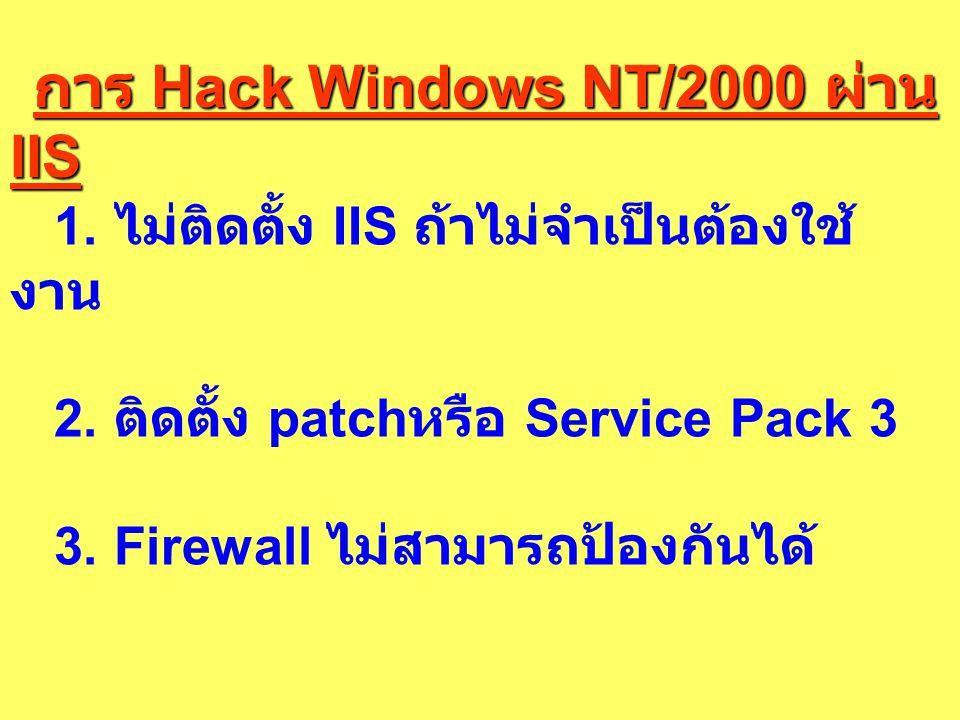 การ Hack Windows NT/2000 ผ่าน IIS 1. ไม่ติดตั้ง IIS ถ้าไม่จำเป็นต้องใช้ งาน 2. ติดตั้ง patch หรือ Service Pack 3 3. Firewall ไม่สามารถป้องกันได้