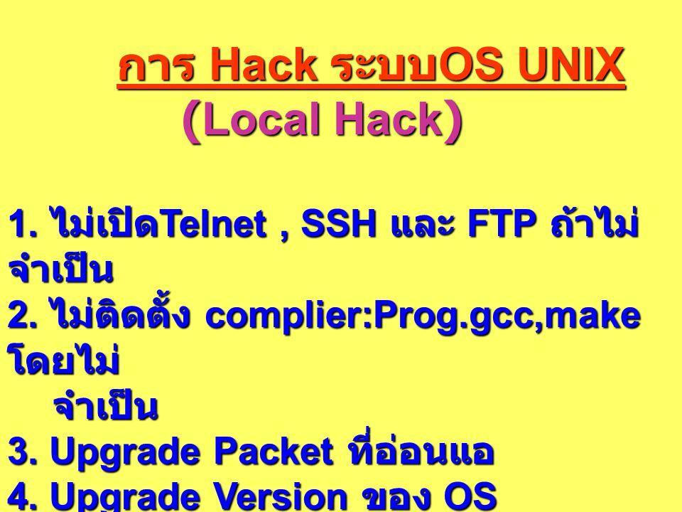 การ Hack ระบบ OS UNIX การ Hack ระบบ OS UNIX (Local Hack) (Local Hack) 1. ไม่เปิด Telnet, SSH และ FTP ถ้าไม่ จำเป็น 2. ไม่ติดตั้ง complier:Prog.gcc,mak