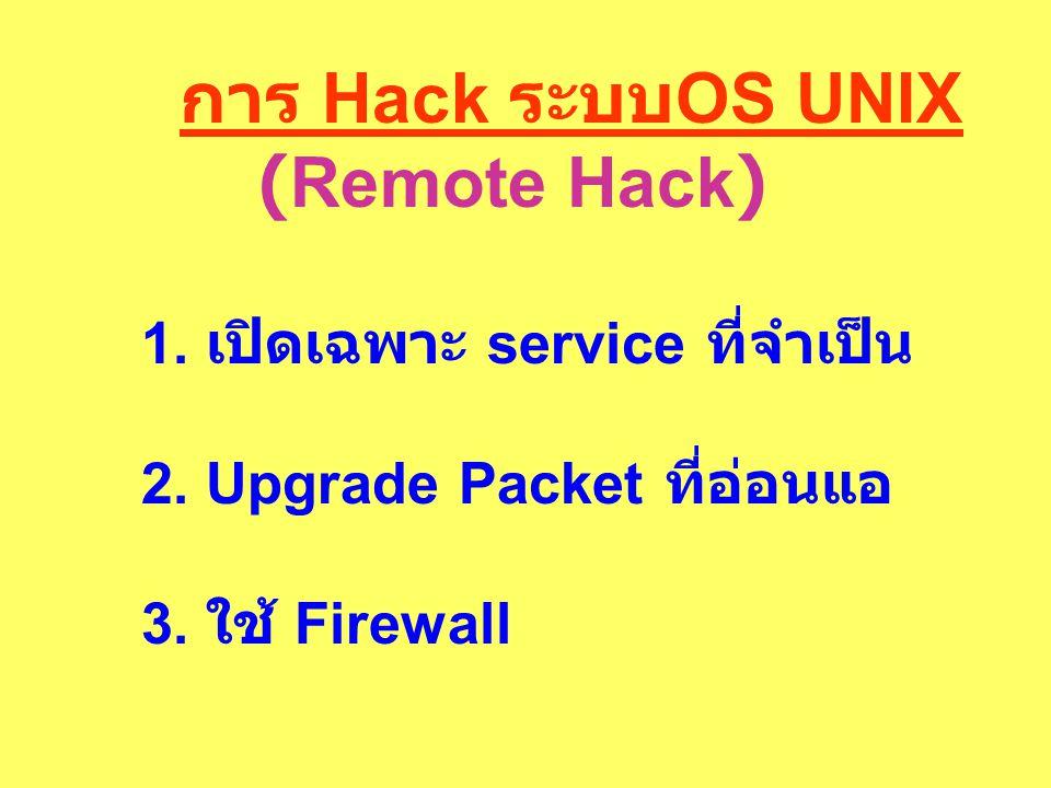 การ Hack ระบบ OS UNIX (Remote Hack) 1. เปิดเฉพาะ service ที่จำเป็น 2. Upgrade Packet ที่อ่อนแอ 3. ใช้ Firewall