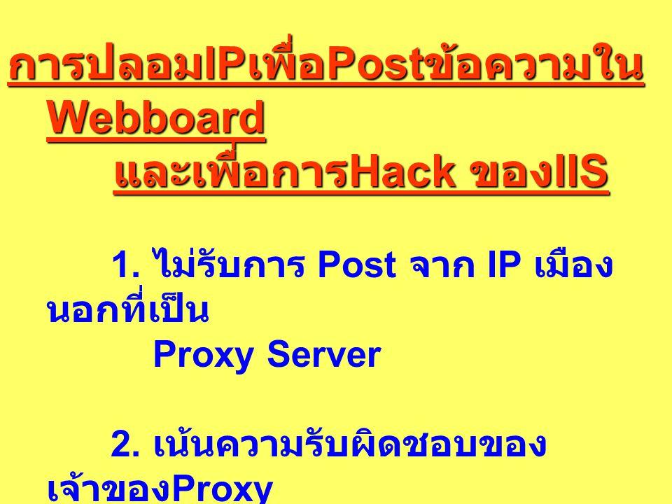 การปลอม IP เพื่อ Post ข้อความใน Webboard และเพื่อการ Hack ของ IIS และเพื่อการ Hack ของ IIS 1. ไม่รับการ Post จาก IP เมือง นอกที่เป็น Proxy Server 2. เ