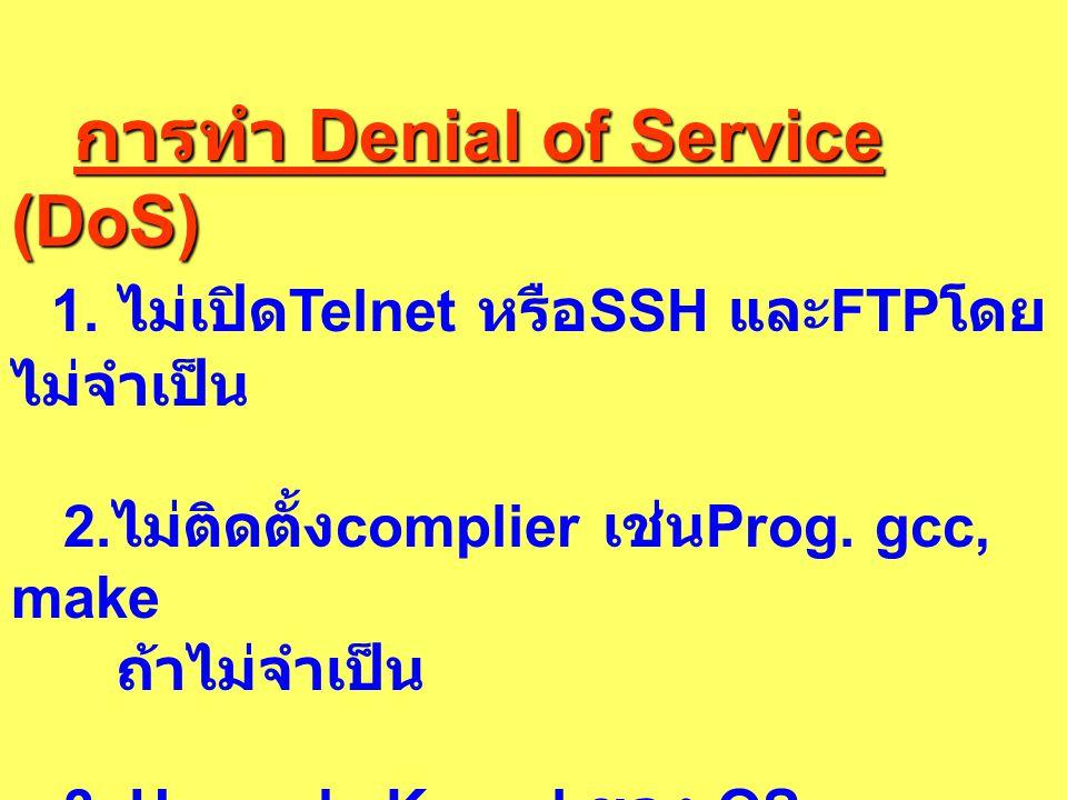 การทำ Denial of Service (DoS) การทำ Denial of Service (DoS) 1. ไม่เปิด Telnet หรือ SSH และ FTP โดย ไม่จำเป็น 2. ไม่ติดตั้ง complier เช่น Prog. gcc, ma
