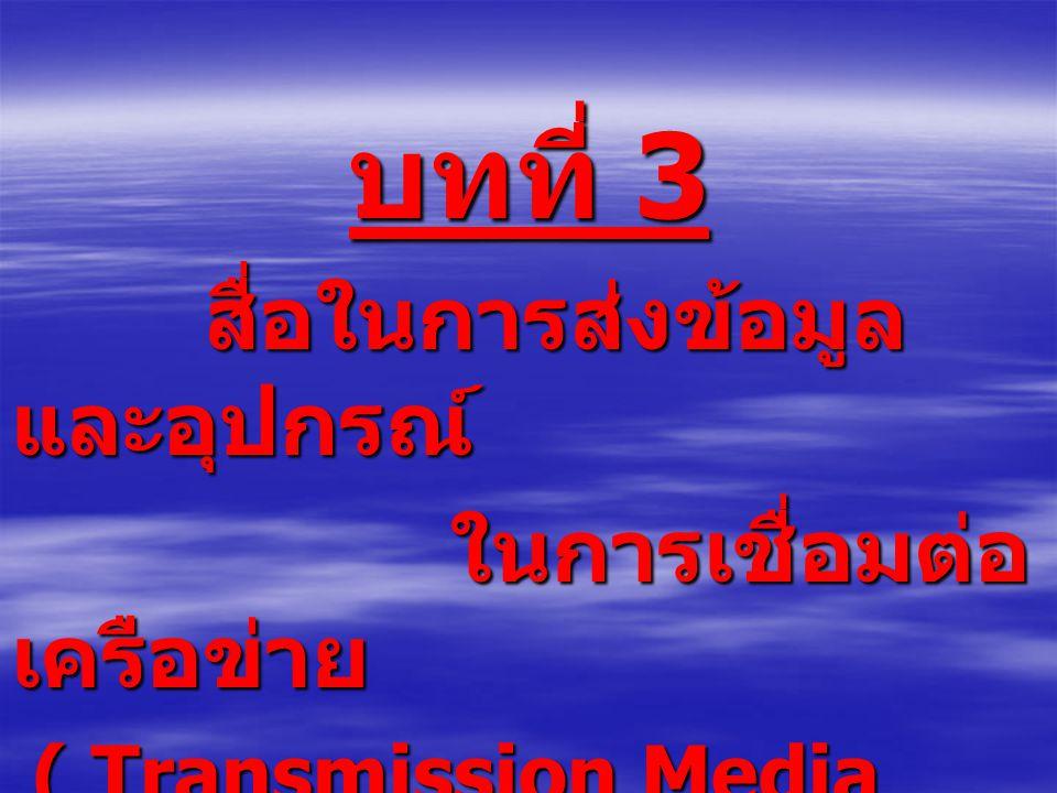 บทที่ 3 สื่อในการส่งข้อมูล และอุปกรณ์ สื่อในการส่งข้อมูล และอุปกรณ์ ในการเชื่อมต่อ เครือข่าย ในการเชื่อมต่อ เครือข่าย ( Transmission Media and Network Device ) ( Transmission Media and Network Device )