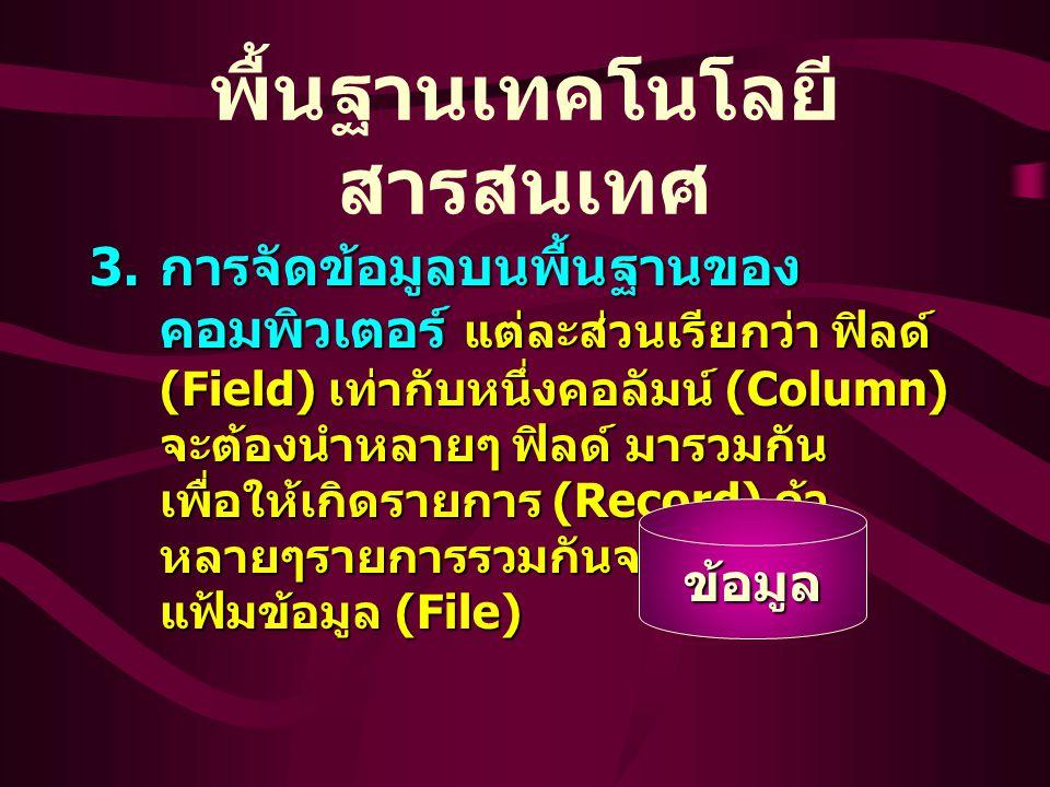 3. การจัดข้อมูลบนพื้นฐานของ คอมพิวเตอร์ แต่ละส่วนเรียกว่า ฟิลด์ (Field) เท่ากับหนึ่งคอลัมน์ (Column) จะต้องนำหลายๆ ฟิลด์ มารวมกัน เพื่อให้เกิดรายการ (