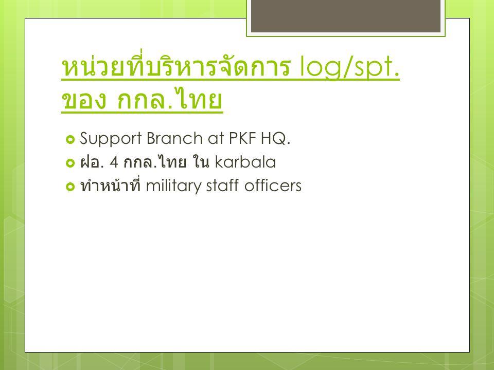 หน่วยที่บริหารจัดการ log/spt. ของ กกล. ไทย  Support Branch at PKF HQ.  ฝอ. 4 กกล. ไทย ใน karbala  ทำหน้าที่ military staff officers
