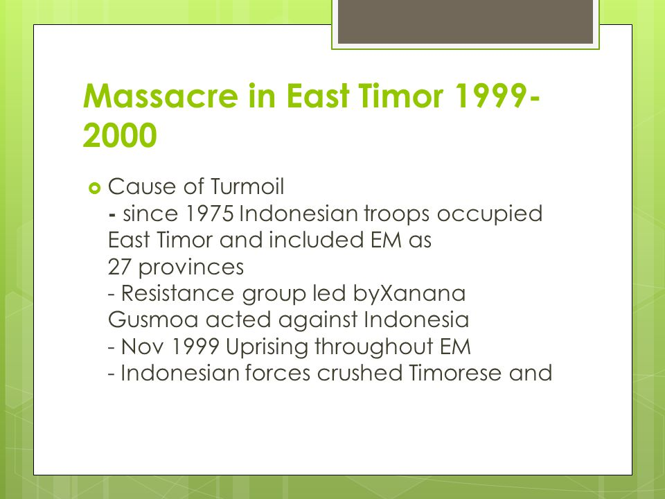 Massacre in East Timor 1999- 2000  Cause of Turmoil - since 1975 Indonesian troops occupied East Timor and included EM as 27 provinces - Resistance g