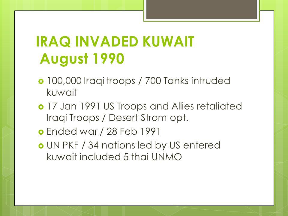 IRAQ INVADED KUWAIT August 1990  100,000 Iraqi troops / 700 Tanks intruded kuwait  17 Jan 1991 US Troops and Allies retaliated Iraqi Troops / Desert