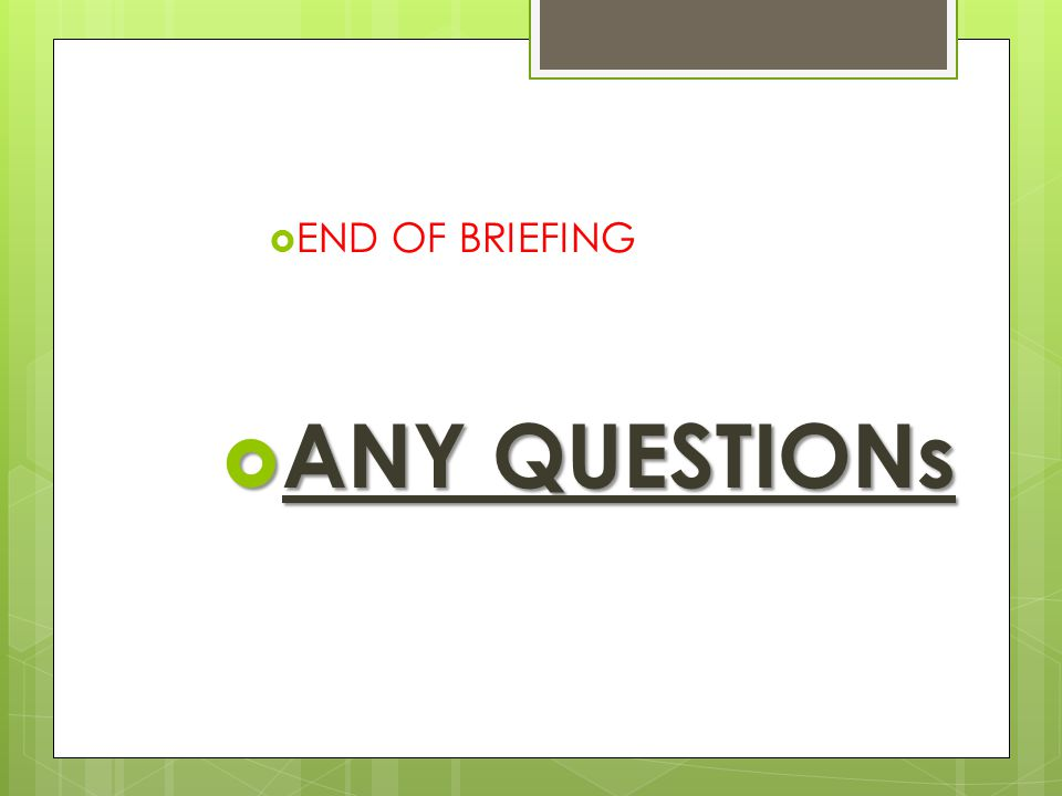  END OF BRIEFING  ANY QUESTIONs