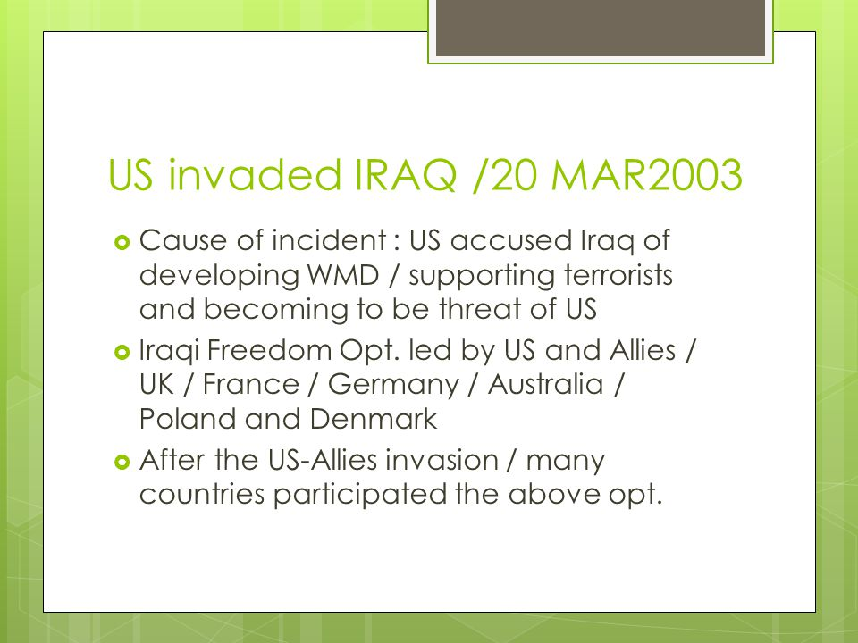 US invaded IRAQ /20 MAR2003  Cause of incident : US accused Iraq of developing WMD / supporting terrorists and becoming to be threat of US  Iraqi Fr