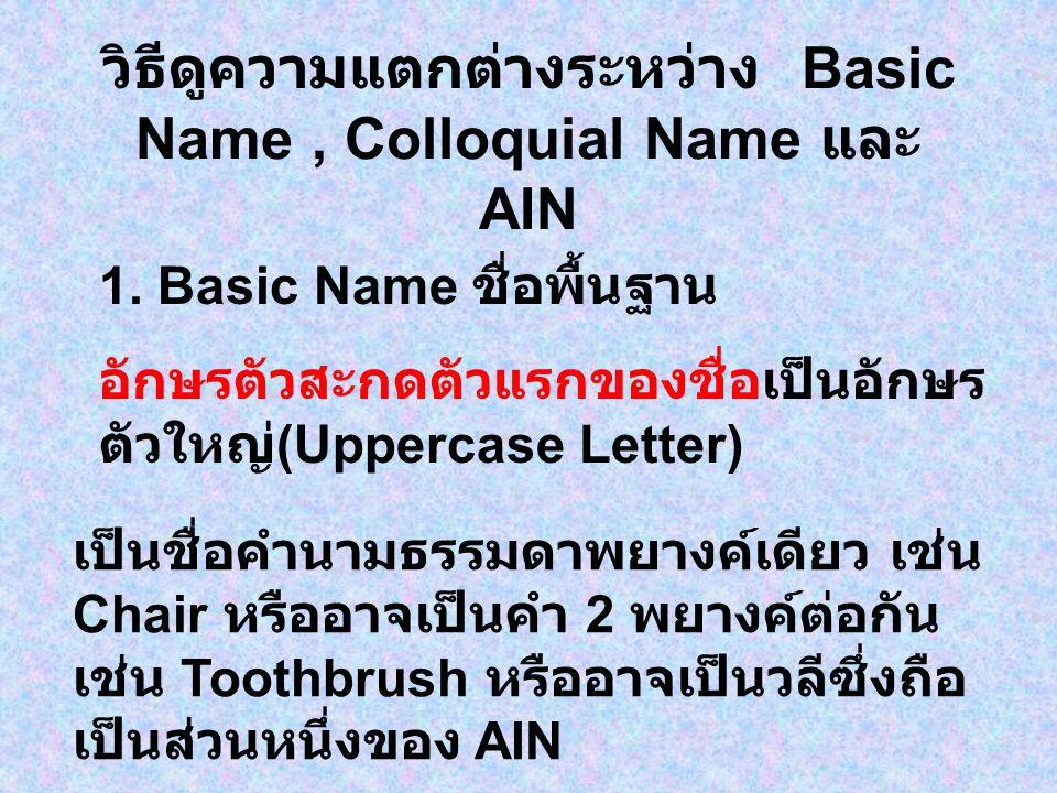 วิธีดูความแตกต่างระหว่าง Basic Name, Colloquial Name และ AIN 1. Basic Name ชื่อพื้นฐาน อักษรตัวสะกดตัวแรกของชื่อเป็นอักษร ตัวใหญ่ (Uppercase Letter) เ