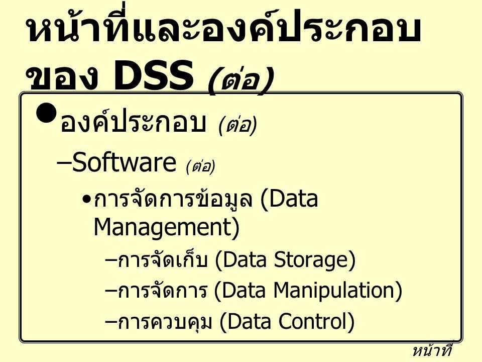 หน้าที่และองค์ประกอบ ของ DSS ( ต่อ ) องค์ประกอบ ( ต่อ ) –Software ( ต่อ ) การจัดการข้อมูล (Data Management) – การจัดเก็บ (Data Storage) – การจัดการ (D