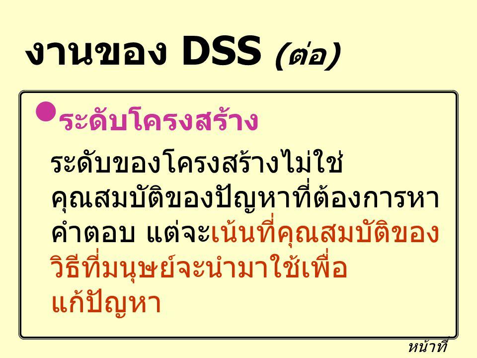 งานของ DSS ( ต่อ ) ระดับโครงสร้าง ระดับของโครงสร้างไม่ใช่ คุณสมบัติของปัญหาที่ต้องการหา คำตอบ แต่จะเน้นที่คุณสมบัติของ วิธีที่มนุษย์จะนำมาใช้เพื่อ แก้