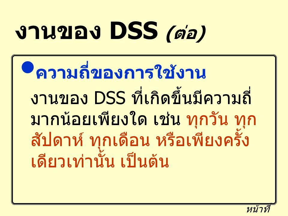 งานของ DSS ( ต่อ ) ความถี่ของการใช้งาน งานของ DSS ที่เกิดขึ้นมีความถี่ มากน้อยเพียงใด เช่น ทุกวัน ทุก สัปดาห์ ทุกเดือน หรือเพียงครั้ง เดียวเท่านั้น เป