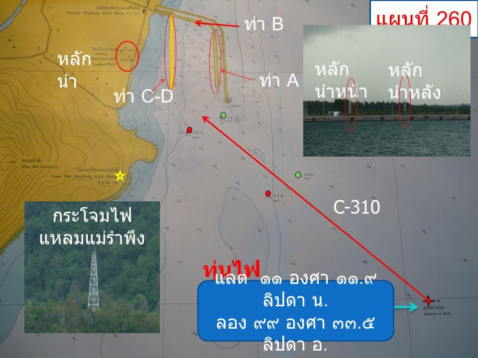 C-310 ทุ่นไฟ ปากร่อง ท่า A ท่า C-D ท่า B หลัก นำ แผนที่ 260 แลต ๑๑ องศา ๑๑. ๙ ลิปดา น. ลอง ๙๙ องศา ๓๓. ๕ ลิปดา อ. กระโจมไฟ แหลมแม่รำพึง หลัก นำหน้า หล