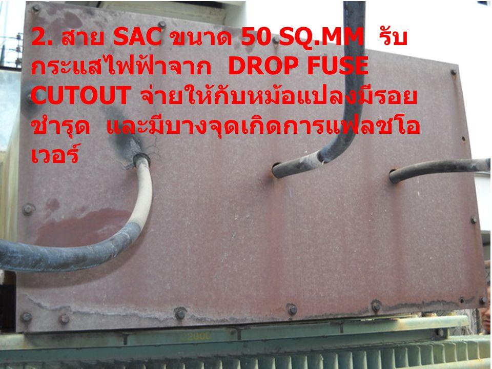 2. สาย SAC ขนาด 50 SQ.MM รับ กระแสไฟฟ้าจาก DROP FUSE CUTOUT จ่ายให้กับหม้อแปลงมีรอย ชำรุด และมีบางจุดเกิดการแฟลชโอ เวอร์