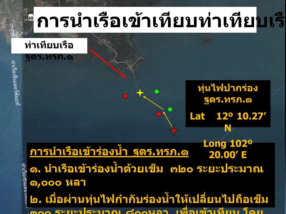 ท่าเทียบเรือ ฐตร. ทรภ. ๑ การนำเรือเข้าร่องน้ำ ฐตร. ทรภ. ๑ ๑. นำเรือเข้าร่องน้ำด้วยเข็ม ๓๒๐ ระยะประมาณ ๑, ๐๐๐ หลา ๒. เมื่อผ่านทุ่นไฟกำกับร่องน้ำให้เปลี