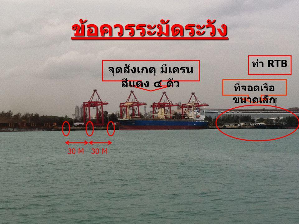 จุดสังเกตุ มีเครน สีแดง ๔ ตัว ที่จอดเรือ ขนาดเล็ก ท่า RTB ข้อควรระมัดระวัง 30 M