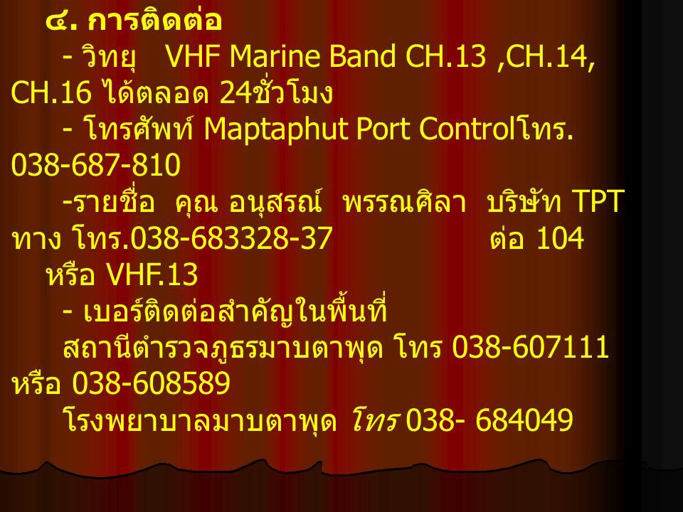 ๔. การติดต่อ - วิทยุ VHF Marine Band CH.13,CH.14, CH.16 ได้ตลอด 24 ชั่วโมง - โทรศัพท์ Maptaphut Port Control โทร. 038-687-810 - รายชื่อ คุณ อนุสรณ์ พร