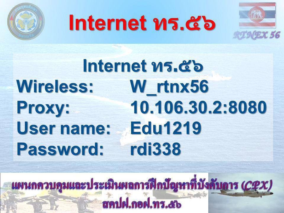 Internet ทร. ๕๖ Wireless: W_rtnx56 Proxy: 10.106.30.2:8080 User name: Edu1219 Password: rdi338