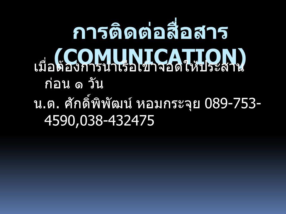 การติดต่อสื่อสาร (COMUNICATION) เมื่อต้องการนำเรือเข้าจอดให้ประสาน ก่อน ๑ วัน น. ต. ศักดิ์พิพัฒน์ หอมกระจุย 089-753- 4590,038-432475