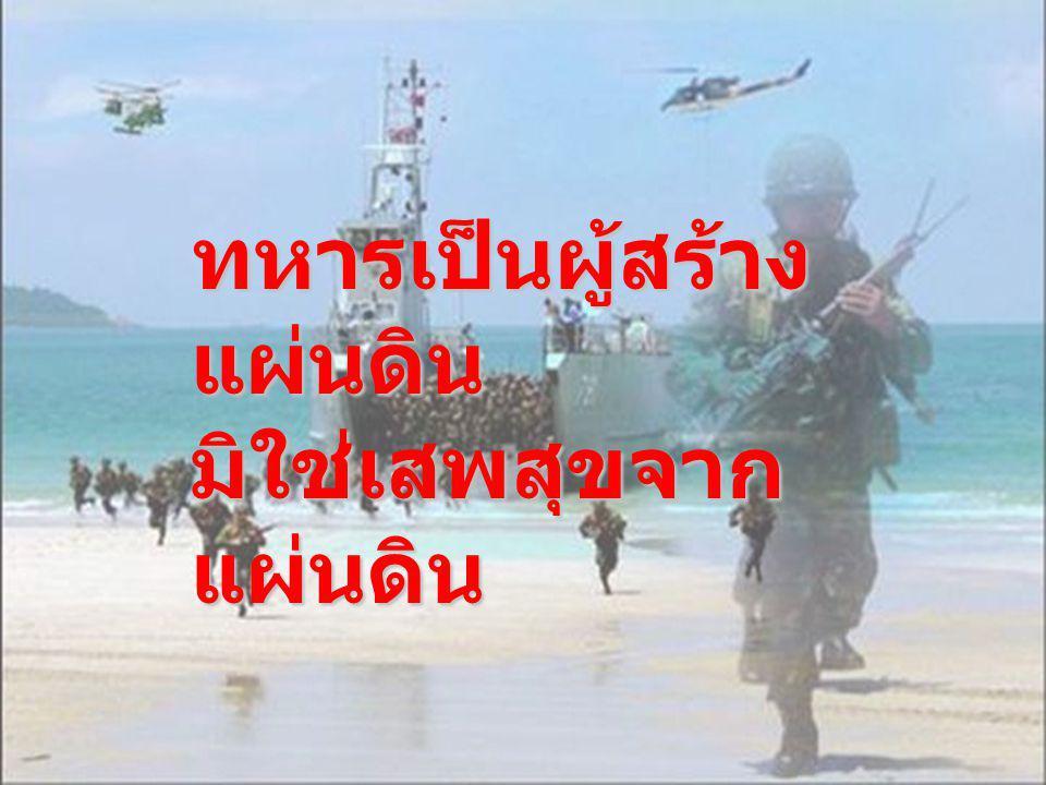 ทหารเป็นผู้สร้าง แผ่นดิน มิใช่เสพสุขจาก แผ่นดิน