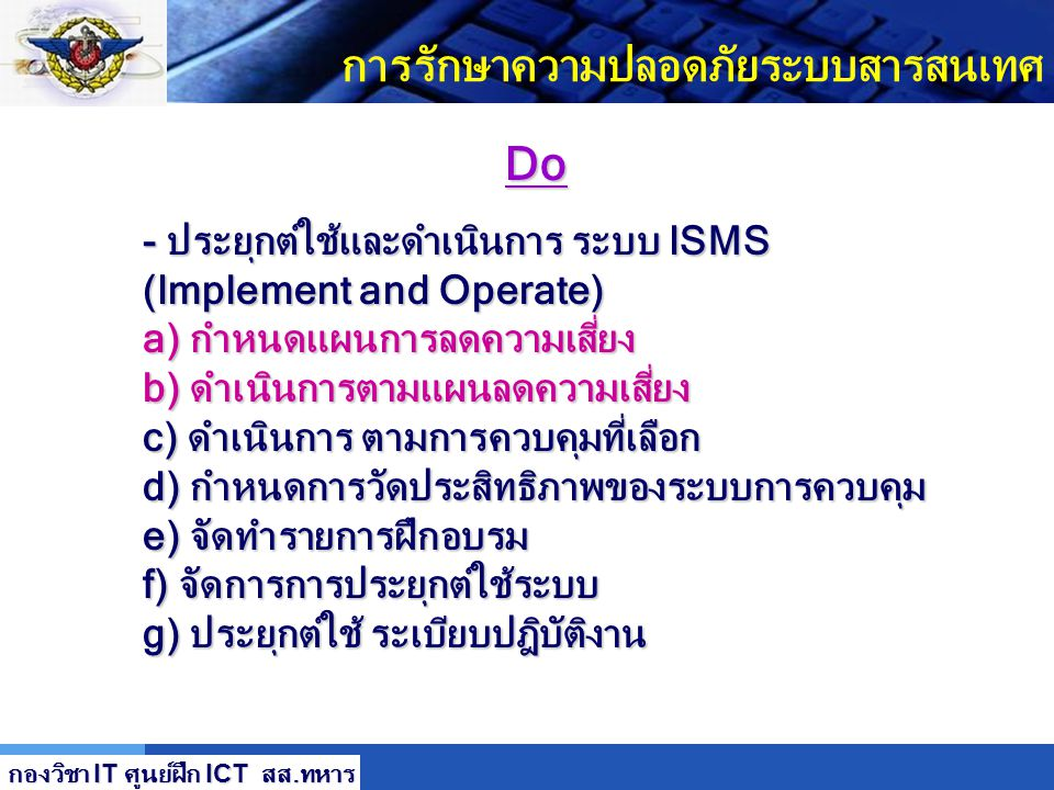 LOGO การรักษาความปลอดภัยระบบสารสนเทศ กองวิชา IT ศูนย์ฝึก ICT สส. ทหาร Plan - การจัดทำระบบ ISMS (Establish ISMS) a) กำหนด scope และ ขอบเขตการจัดทำระบบ