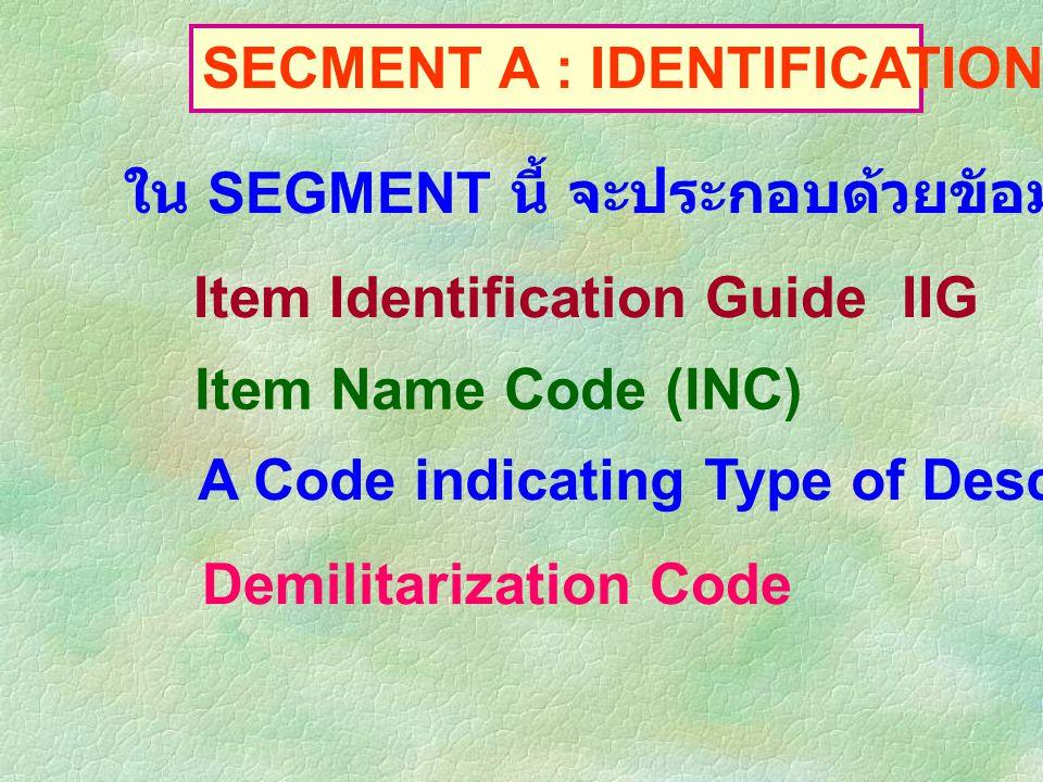 SECMENT A : IDENTIFICATION DATA ใน SEGMENT นี้ จะประกอบด้วยขัอมูลเกี่ยวกับ Item Identification Guide IIG Item Name Code (INC) A Code indicating Type o