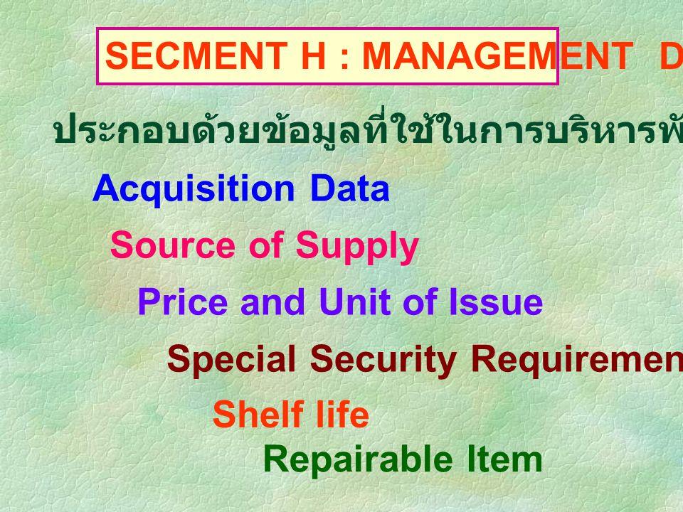SECMENT H : MANAGEMENT DATA ประกอบด้วยข้อมูลที่ใช้ในการบริหารพัสดุรายการนั้น เช่น Acquisition Data Source of Supply Price and Unit of Issue Shelf life