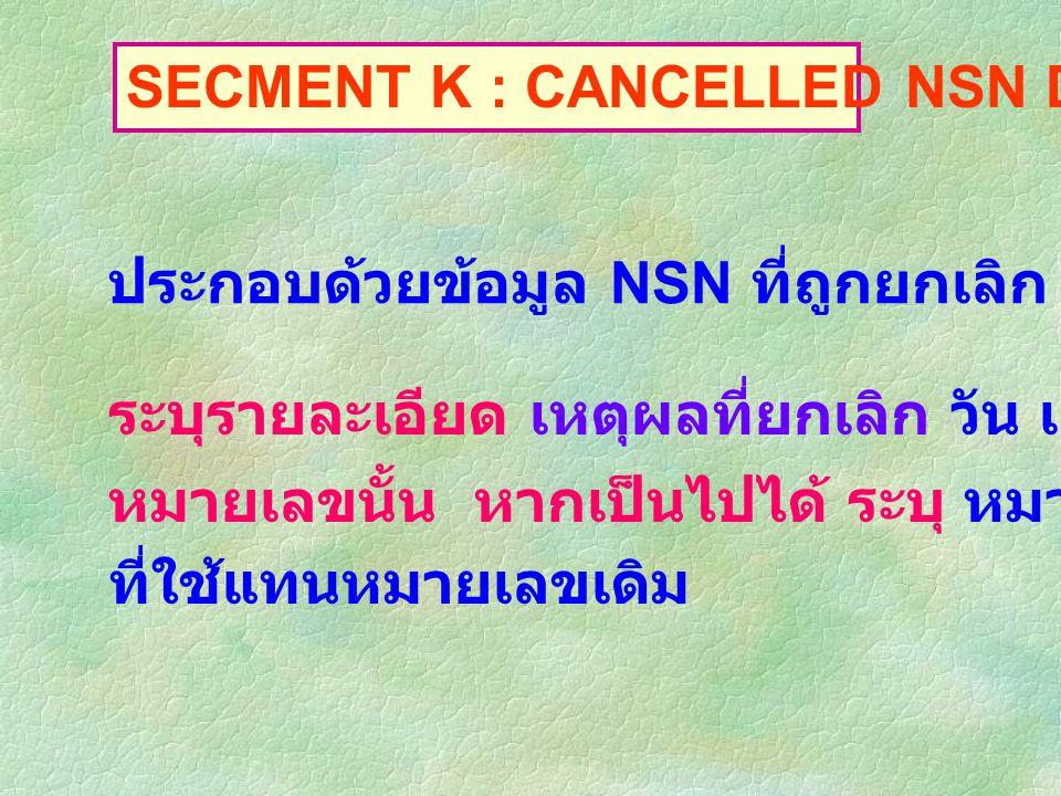 SECMENT K : CANCELLED NSN DATA ประกอบด้วยข้อมูล NSN ที่ถูกยกเลิก ระบุรายละเอียด เหตุผลที่ยกเลิก วัน เดือน ปี ที่ยกเลิก หมายเลขนั้น หากเป็นไปได้ ระบุ หมายเลข NSN ที่ใช้แทนหมายเลขเดิม