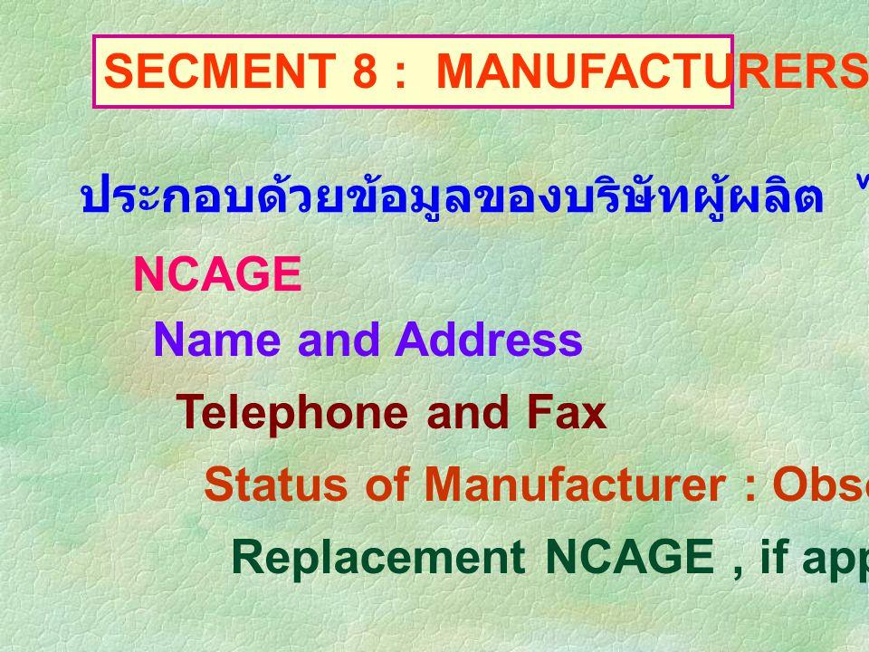 SECMENT 8 : MANUFACTURERS DATA ประกอบด้วยข้อมูลของบริษัทผู้ผลิต ได้แก่ ข้อมูล NCAGE Name and Address Telephone and Fax Status of Manufacturer : Obsole