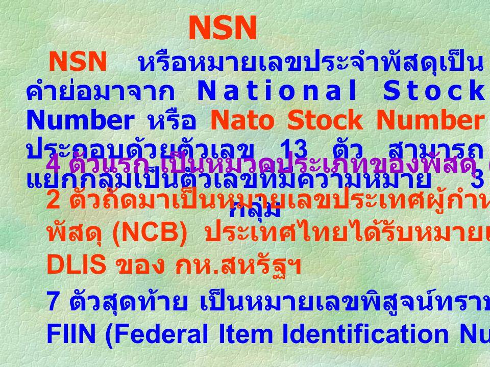 NSN NSN หรือหมายเลขประจำพัสดุเป็น คำย่อมาจาก National Stock Number หรือ Nato Stock Number ประกอบด้วยตัวเลข 13 ตัว สามารถ แยกกลุ่มเป็นตัวเลขที่มีความหมาย 3 กลุ่ม 4 ตัวแรก เป็นหมวดประเภทของพัสดุ (Group - Class) 7 ตัวสุดท้าย เป็นหมายเลขพิสูจน์ทราบพัสดุ หรือ หมายเลข FIIN (Federal Item Identification Number) 2 ตัวถัดมาเป็นหมายเลขประเทศผู้กำหนดหมายเลขประจำ พัสดุ (NCB) ประเทศไทยได้รับหมายเลข 35 จากหน่วยงาน DLIS ของ กห.