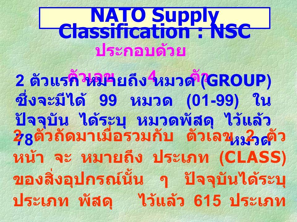 NATO Supply Classification : NSC ประกอบด้วย ตัวเลข 4 ตัว 2 ตัวแรก หมายถึง หมวด (GROUP) ซึ่งจะมีได้ 99 หมวด (01-99) ใน ปัจจุบัน ได้ระบุ หมวดพัสดุ ไว้แล้ว 78 หมวด 2 ตัวถัดมาเมื่อรวมกับ ตัวเลข 2 ตัว หน้า จะ หมายถึง ประเภท (CLASS) ของสิ่งอุปกรณ์นั้น ๆ ปัจจุบันได้ระบุ ประเภท พัสดุ ไว้แล้ว 615 ประเภท