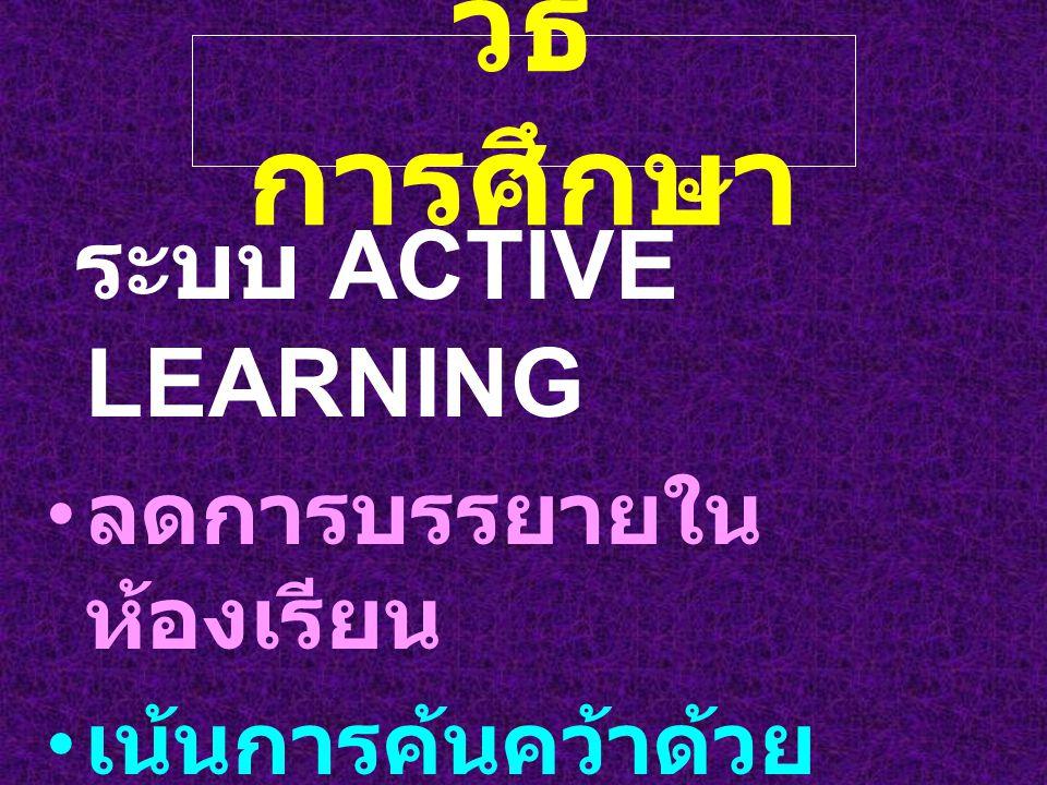 วิธี การศึกษา ระบบ ACTIVE LEARNING ลดการบรรยายใน ห้องเรียน เน้นการค้นคว้าด้วย ตนเอง แลกเปลี่ยนความคิดเห็น ในห้องสัมมนา