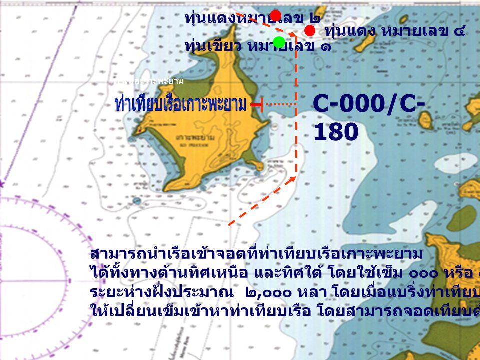 ท่าเทีอเกาะพะยาม ทุ่นแดงหมายเลข ๒ ทุ่นเขียว หมายเลข ๑ ทุ่นแดง หมายเลข ๔ C-000/C- 180 สามารถนำเรือเข้าจอดที่ท่าเทียบเรือเกาะพะยาม ได้ทั้งทางด้านทิศเหนือ และทิศใต้ โดยใช้เข็ม ๐๐๐ หรือ ๑๘๐ ระยะห่างฝั่งประมาณ ๒, ๐๐๐ หลา โดยเมื่อแบริ่งท่าเทียบเรือได้ 090 และ 270 ให้เปลี่ยนเข็มเข้าหาท่าเทียบเรือ โดยสามารถจอดเทียบด้านขวาของท่าเทียบเรือ