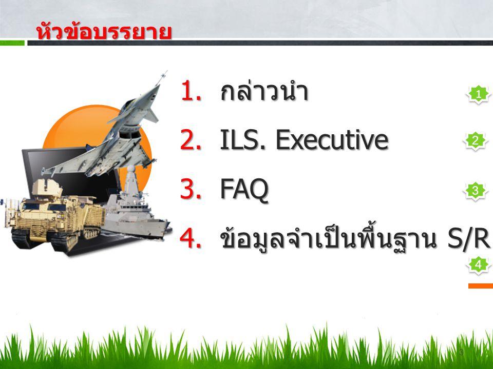 3 หัวข้อบรรยาย หัวข้อบรรยาย 1.กล่าวนำ 2.ILS. Executive 3.FAQ 4.ข้อมูลจำเป็นพื้นฐาน S/R 2 2 3 3 4 4 1 1
